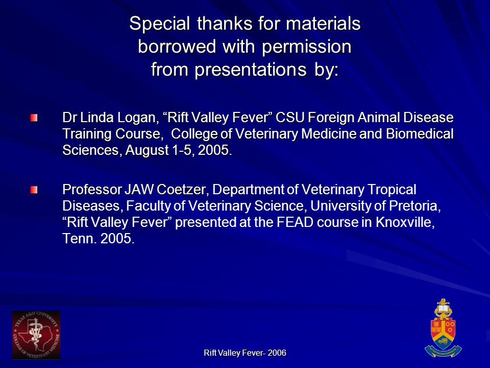 Rift Valley Fever- 2006 Special thanks for materials borrowed with permission from presentations by: Dr Linda Logan, Rift Valley Fever CSU Foreign Animal Disease Training Course, College of Veterinary Medicine and Biomedical Sciences, August 1-5, 2005.