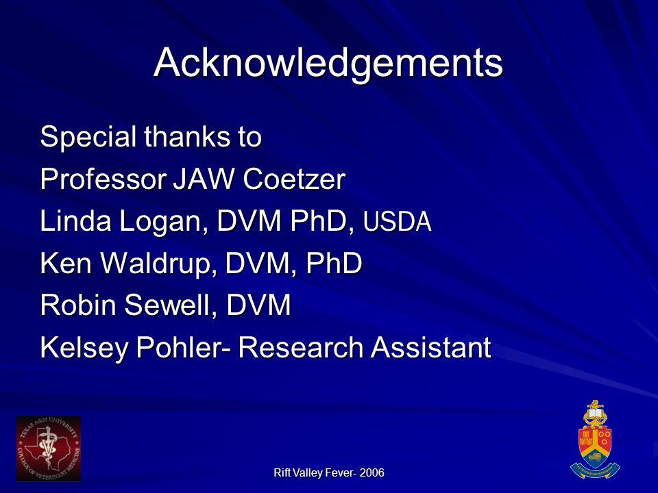 Rift Valley Fever- 2006 Acknowledgements Special thanks to Professor JAW Coetzer Linda Logan, DVM PhD, USDA Ken Waldrup, DVM, PhD Robin Sewell, DVM Kelsey Pohler- Research Assistant
