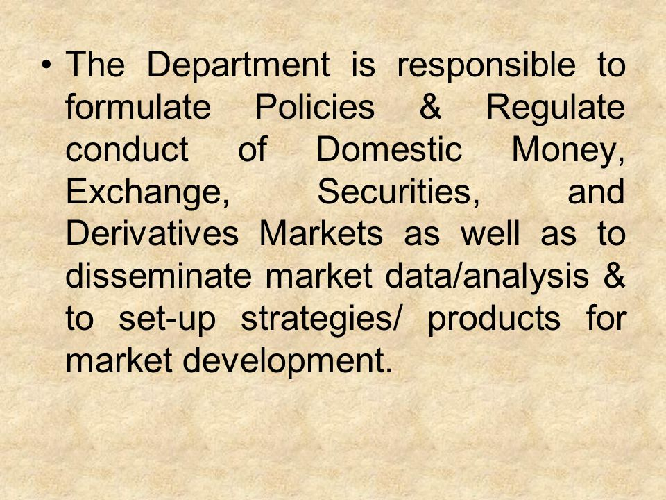 The Department is responsible to formulate Policies & Regulate conduct of Domestic Money, Exchange, Securities, and Derivatives Markets as well as to disseminate market data/analysis & to set-up strategies/ products for market development.