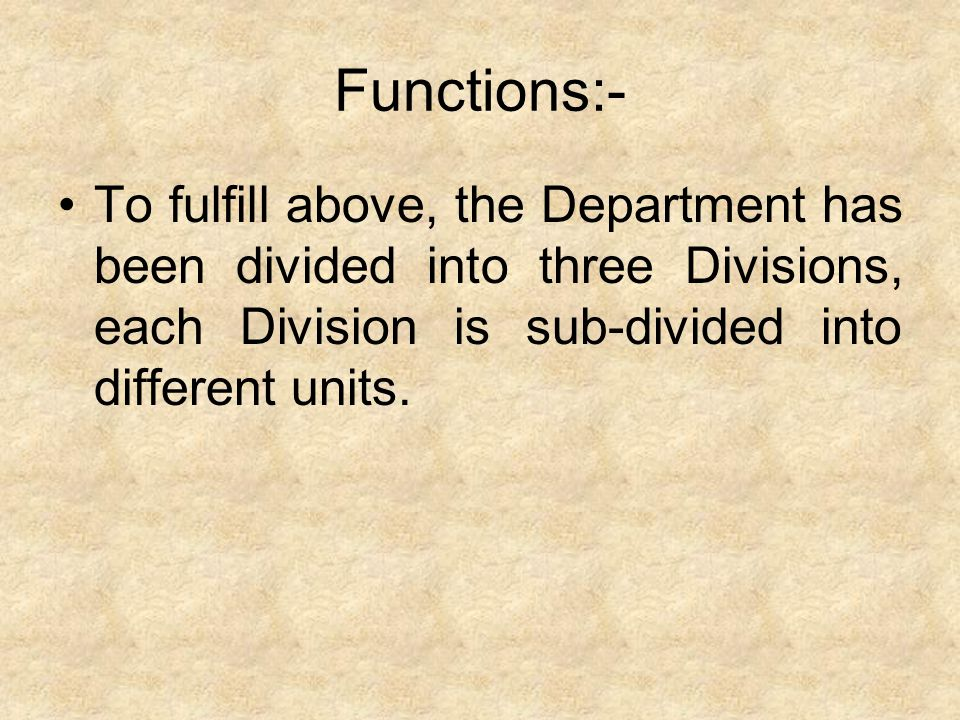 Functions:- To fulfill above, the Department has been divided into three Divisions, each Division is sub-divided into different units.