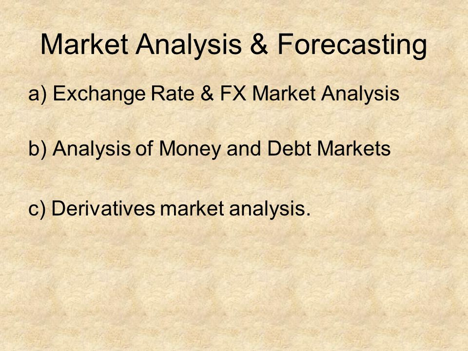 Market Analysis & Forecasting a) Exchange Rate & FX Market Analysis b) Analysis of Money and Debt Markets c) Derivatives market analysis.
