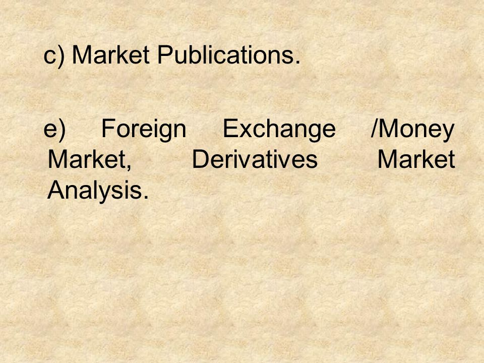 c) Market Publications. e) Foreign Exchange /Money Market, Derivatives Market Analysis.