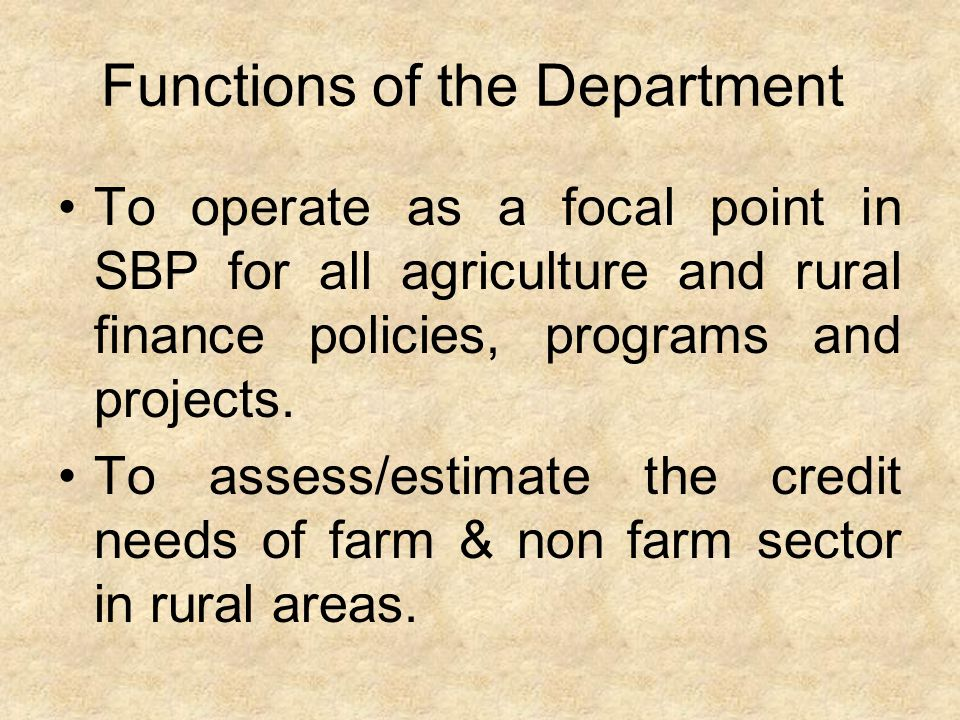 Functions of the Department To operate as a focal point in SBP for all agriculture and rural finance policies, programs and projects.
