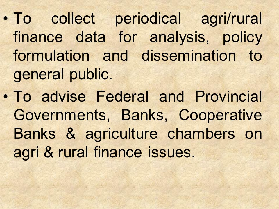 To collect periodical agri/rural finance data for analysis, policy formulation and dissemination to general public.
