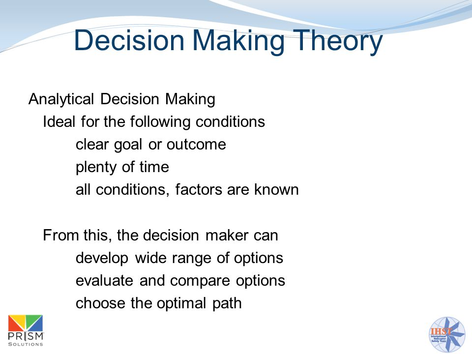 Decision Making Theory Analytical Decision Making Ideal for the following conditions clear goal or outcome plenty of time all conditions, factors are known From this, the decision maker can develop wide range of options evaluate and compare options choose the optimal path