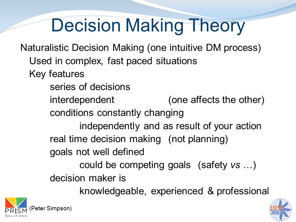 Decision Making Theory Naturalistic Decision Making (one intuitive DM process) Used in complex, fast paced situations Key features series of decisions interdependent (one affects the other) conditions constantly changing independently and as result of your action real time decision making (not planning) goals not well defined could be competing goals (safety vs …) decision maker is knowledgeable, experienced & professional (Peter Simpson)