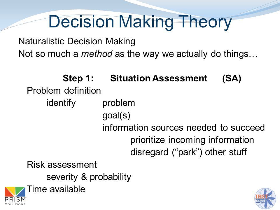Decision Making Theory Naturalistic Decision Making Not so much a method as the way we actually do things… Step 1:Situation Assessment(SA) Problem definition identify problem goal(s) information sources needed to succeed prioritize incoming information disregard ( park ) other stuff Risk assessment severity & probability Time available