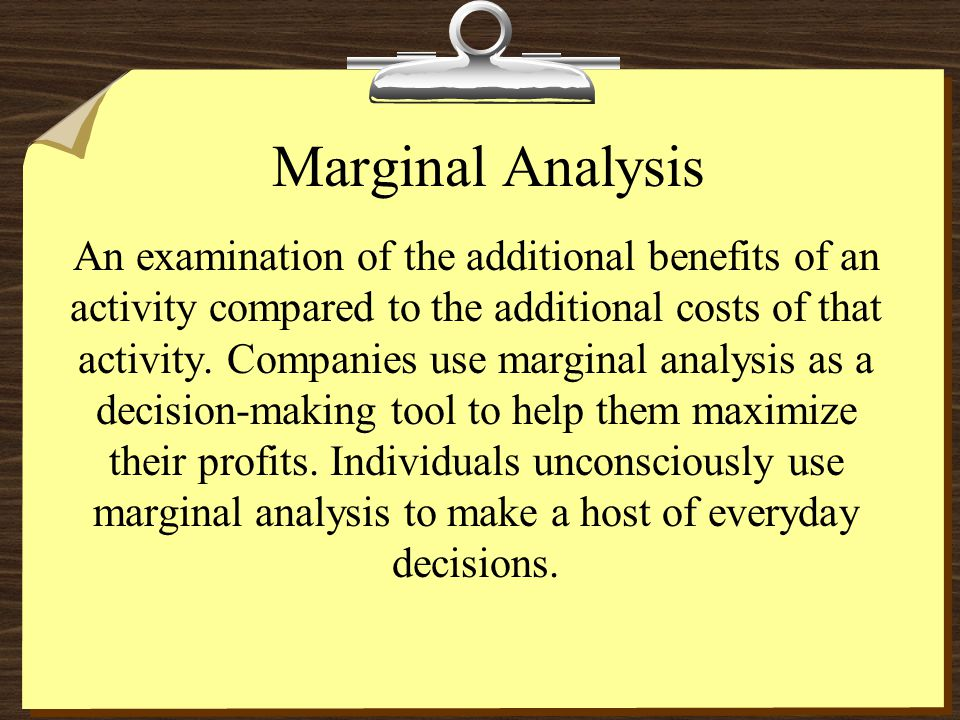 Marginal Analysis An examination of the additional benefits of an activity compared to the additional costs of that activity. Companies use marginal a