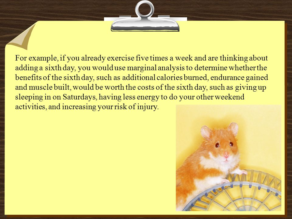 For example, if you already exercise five times a week and are thinking about adding a sixth day, you would use marginal analysis to determine whether