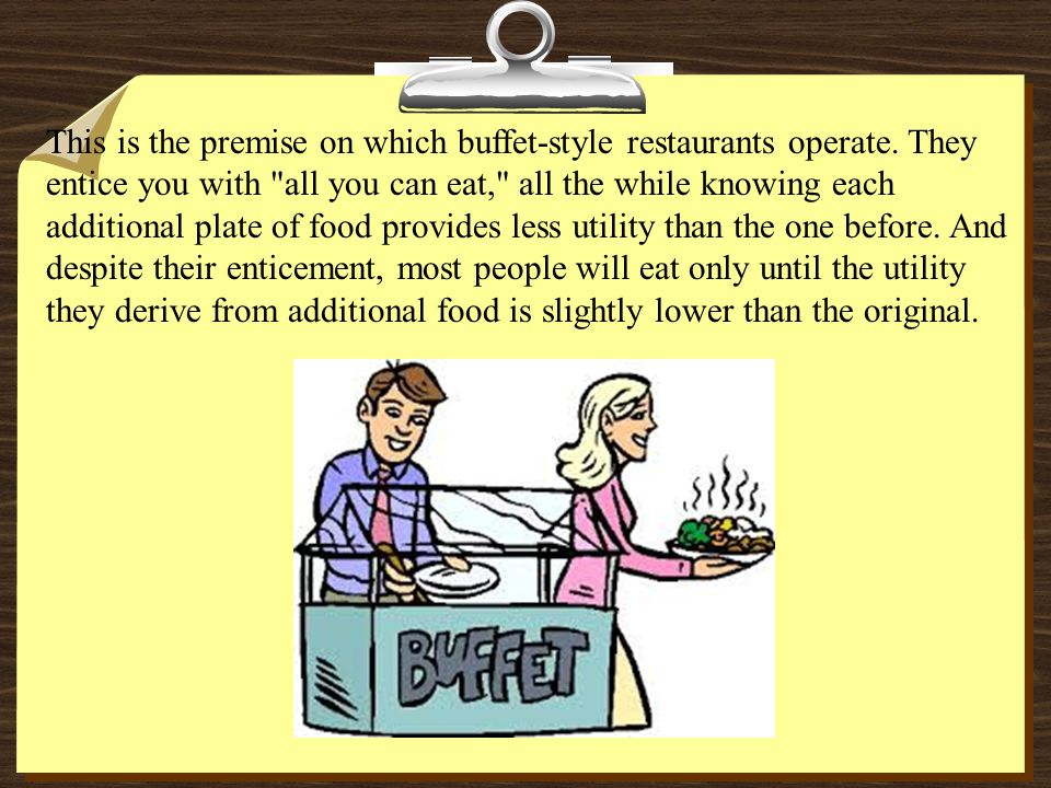 This is the premise on which buffet-style restaurants operate. They entice you with