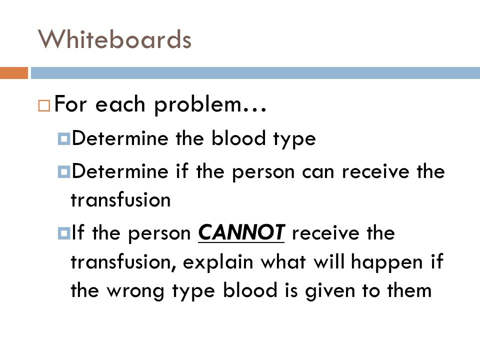 Whiteboards  For each problem…  Determine the blood type  Determine if the person can receive the transfusion  If the person CANNOT receive the tr
