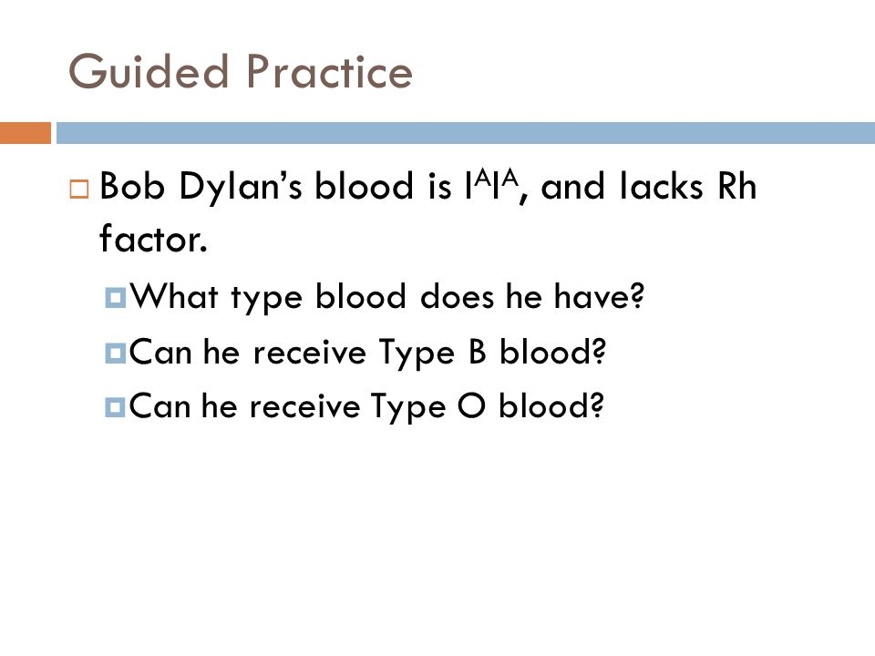 Guided Practice  Bob Dylan's blood is I A I A, and lacks Rh factor.  What type blood does he have?  Can he receive Type B blood?  Can he receive T