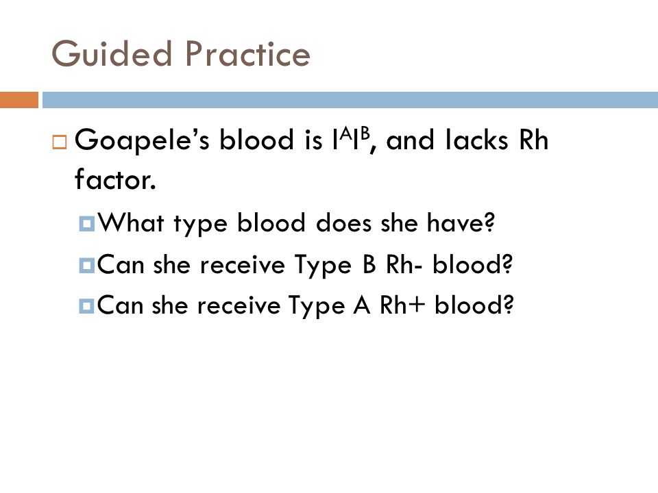 Guided Practice  Goapele's blood is I A I B, and lacks Rh factor.  What type blood does she have?  Can she receive Type B Rh- blood?  Can she rece