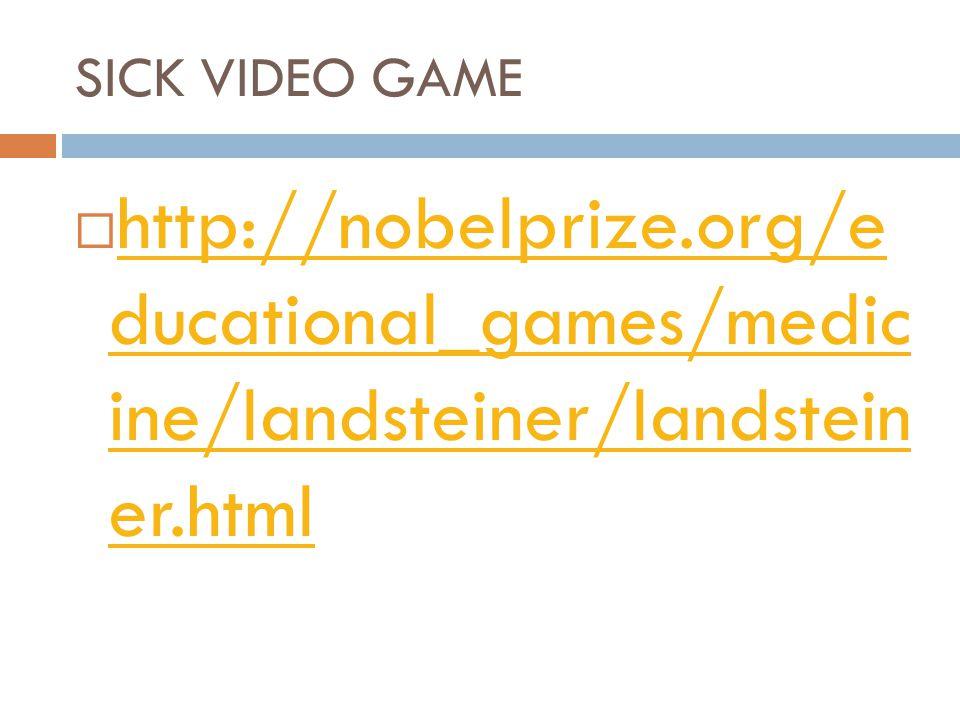 SICK VIDEO GAME  http://nobelprize.org/e ducational_games/medic ine/landsteiner/landstein er.html http://nobelprize.org/e ducational_games/medic ine/