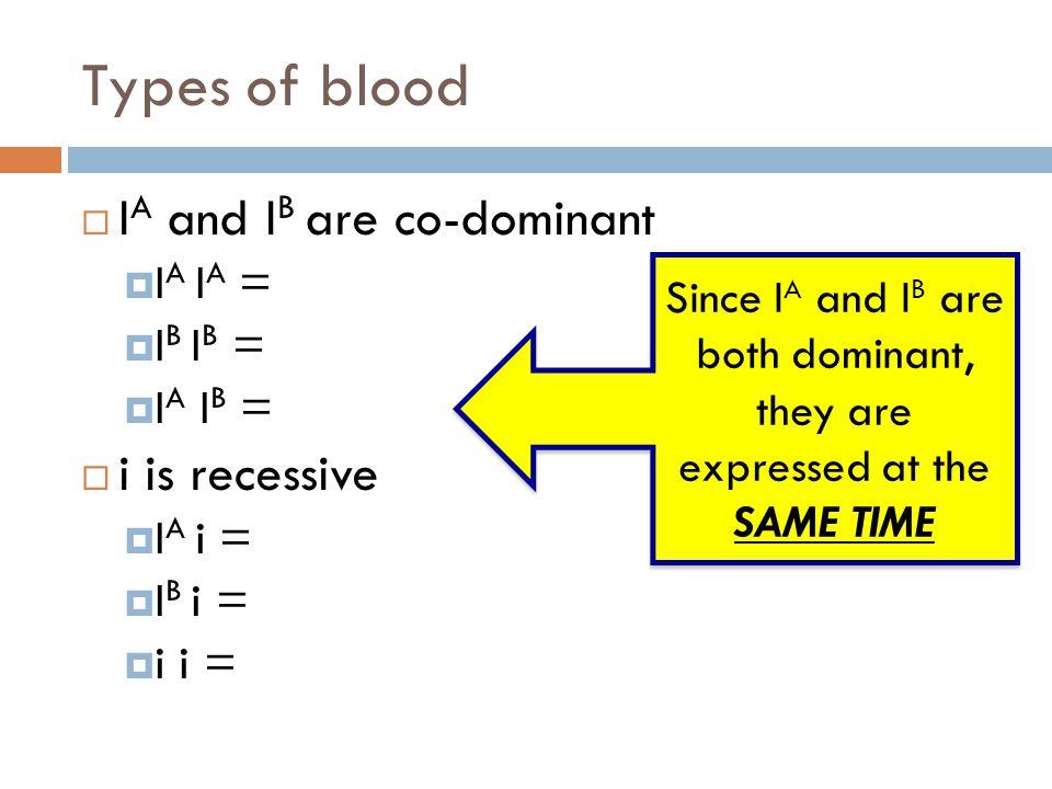 Types of blood  I A and I B are co-dominant  I A I A = Type A  I B I B = Type B  I A I B = Type AB  i is recessive  I A i = Type A  I B i = Typ