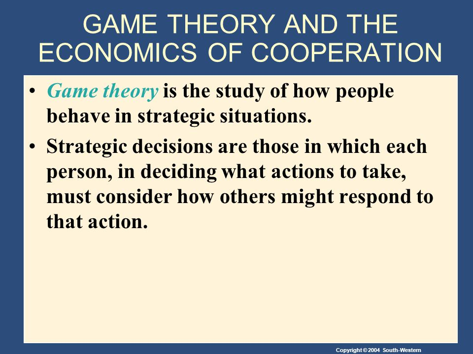 Copyright © 2004 South-Western GAME THEORY AND THE ECONOMICS OF COOPERATION Game theory is the study of how people behave in strategic situations.
