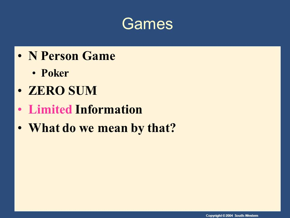 Copyright © 2004 South-Western Games N Person Game Poker ZERO SUM Limited Information What do we mean by that