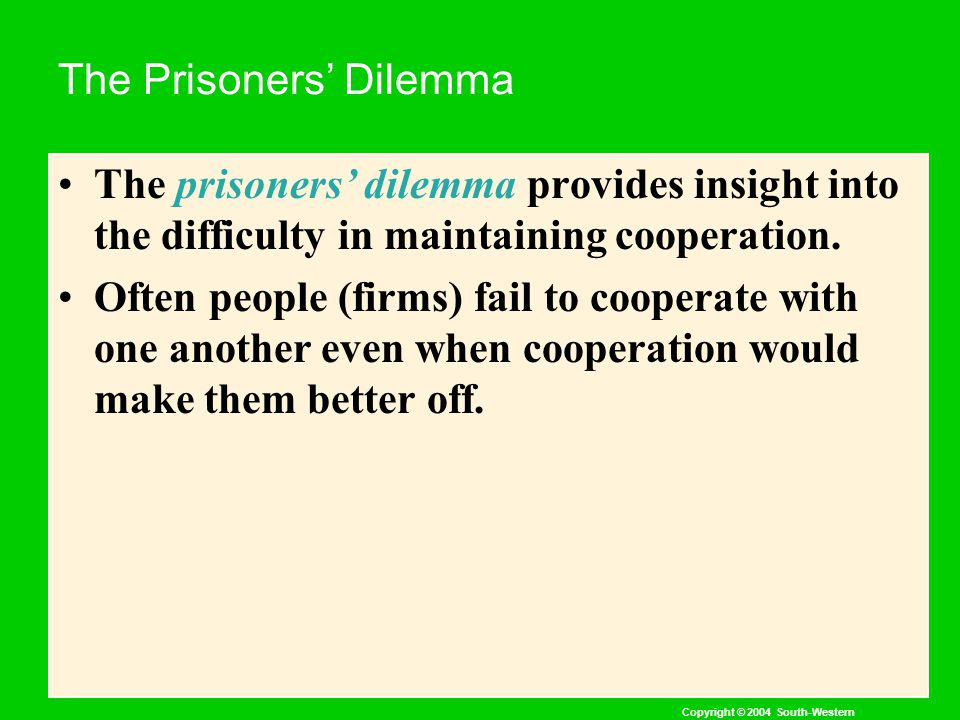 Copyright © 2004 South-Western The Prisoners' Dilemma The prisoners' dilemma provides insight into the difficulty in maintaining cooperation.