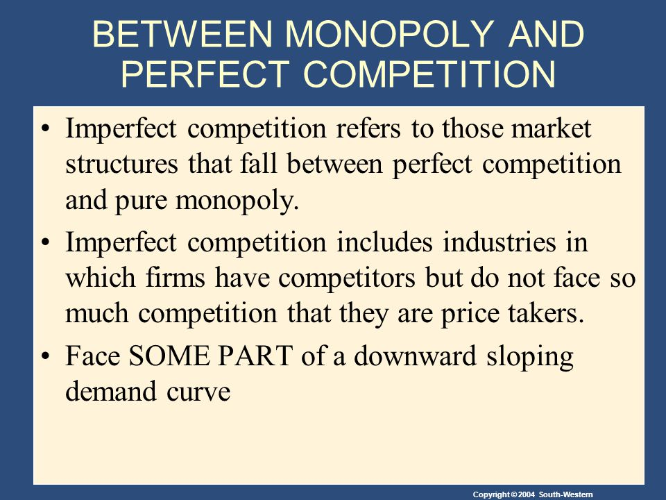 Copyright © 2004 South-Western BETWEEN MONOPOLY AND PERFECT COMPETITION Imperfect competition refers to those market structures that fall between perfect competition and pure monopoly.