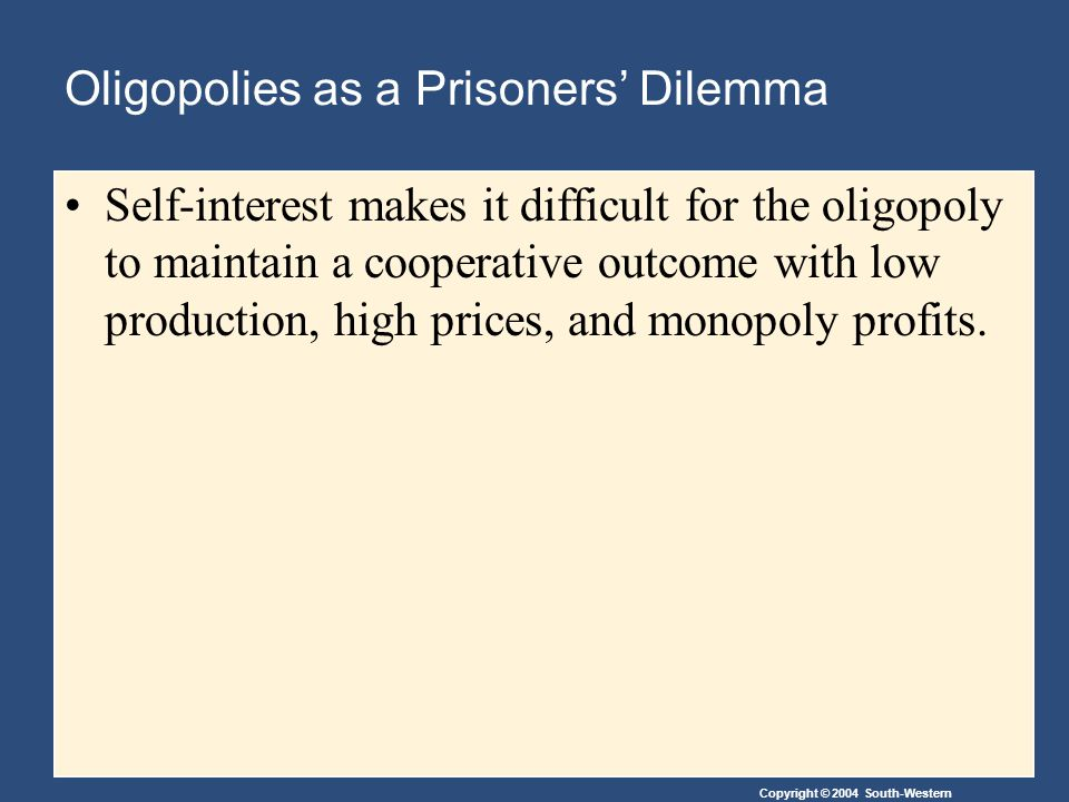 Copyright © 2004 South-Western Oligopolies as a Prisoners' Dilemma Self-interest makes it difficult for the oligopoly to maintain a cooperative outcome with low production, high prices, and monopoly profits.