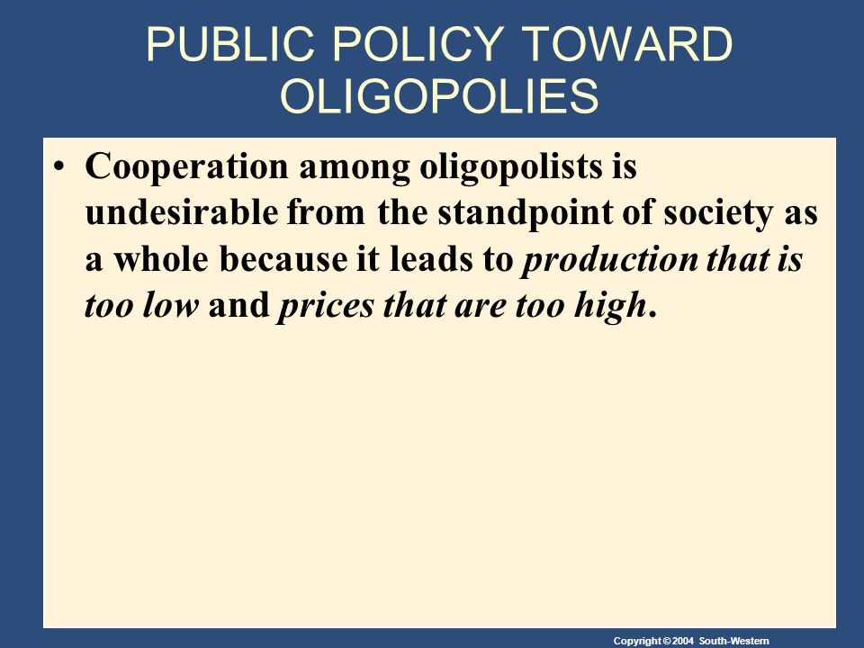 Copyright © 2004 South-Western PUBLIC POLICY TOWARD OLIGOPOLIES Cooperation among oligopolists is undesirable from the standpoint of society as a whole because it leads to production that is too low and prices that are too high.