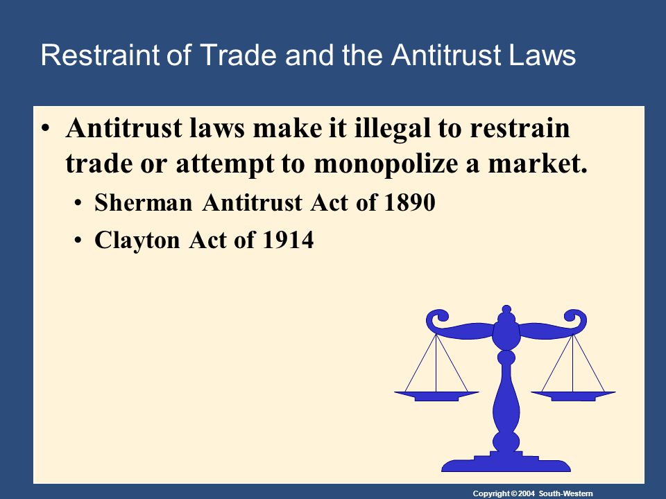 Copyright © 2004 South-Western Restraint of Trade and the Antitrust Laws Antitrust laws make it illegal to restrain trade or attempt to monopolize a market.