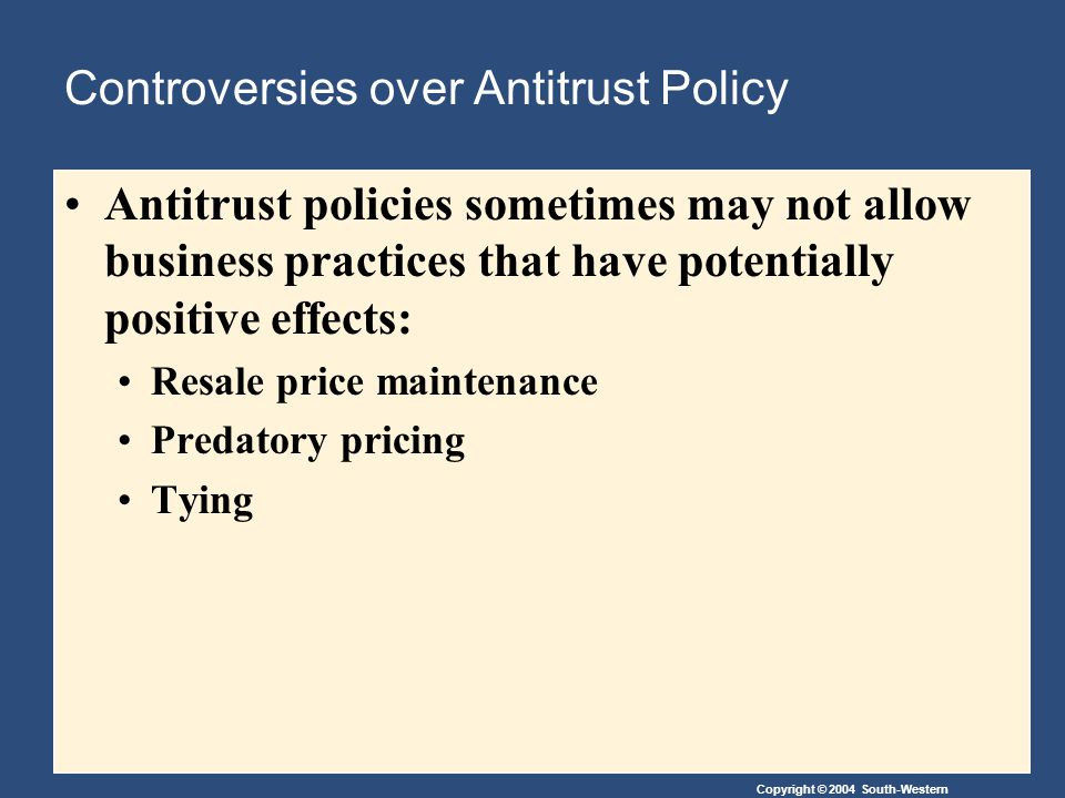 Copyright © 2004 South-Western Controversies over Antitrust Policy Antitrust policies sometimes may not allow business practices that have potentially positive effects: Resale price maintenance Predatory pricing Tying