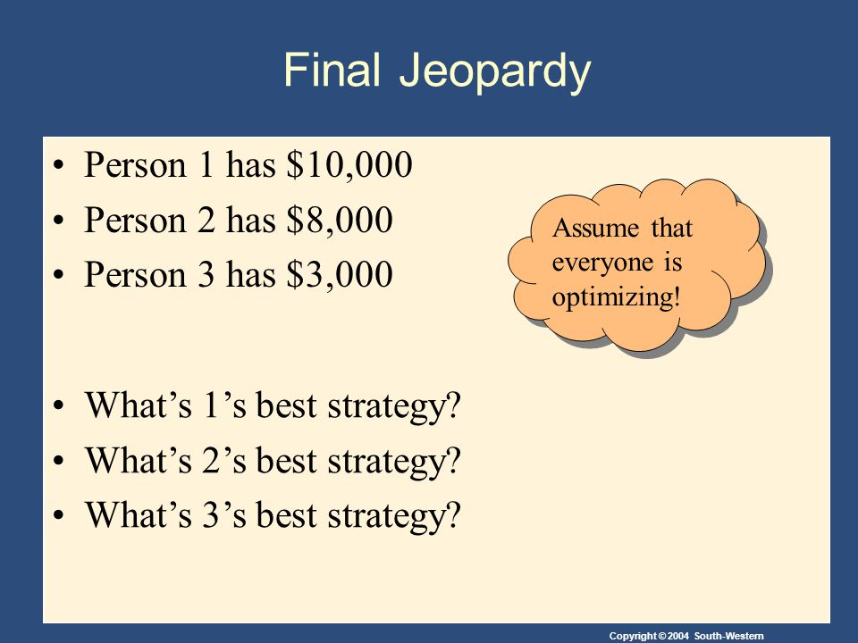 Copyright © 2004 South-Western Final Jeopardy Person 1 has $10,000 Person 2 has $8,000 Person 3 has $3,000 What's 1's best strategy.