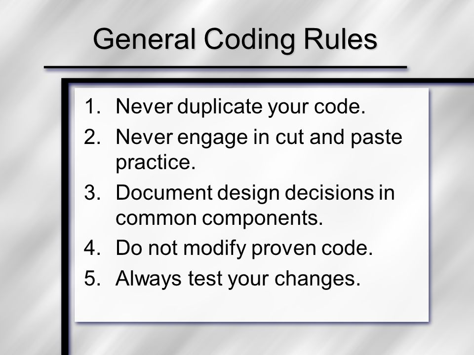 General Coding Rules 1.Never duplicate your code. 2.Never engage in cut and paste practice.