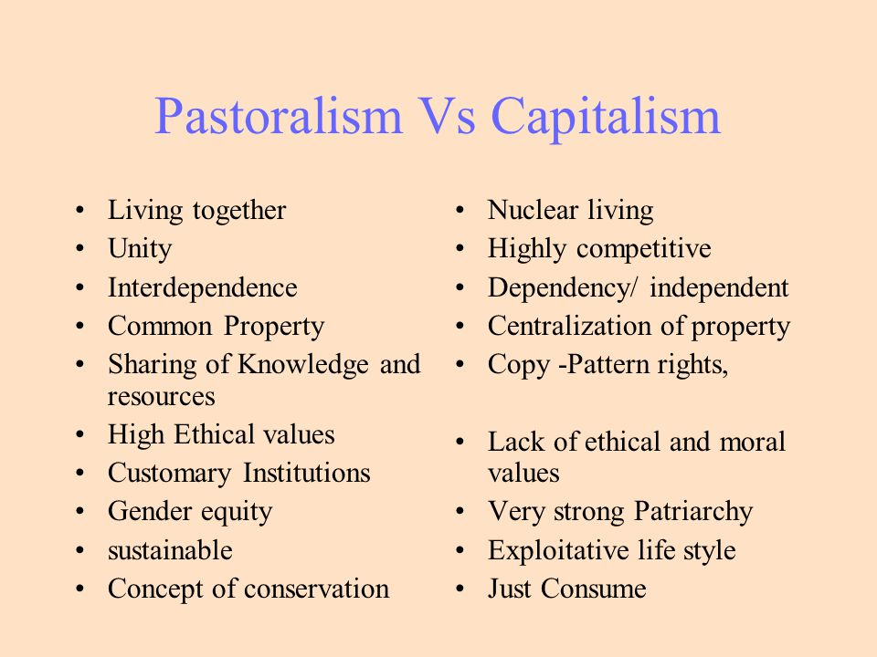 Pastoralism Vs Capitalism Living together Unity Interdependence Common Property Sharing of Knowledge and resources High Ethical values Customary Insti