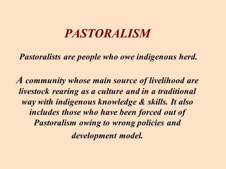 PASTORALISM Pastoralists are people who owe indigenous herd. A community whose main source of livelihood are livestock rearing as a culture and in a t