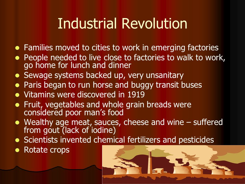 Industrial Revolution Families moved to cities to work in emerging factories People needed to live close to factories to walk to work, go home for lunch and dinner Sewage systems backed up, very unsanitary Paris began to run horse and buggy transit buses Vitamins were discovered in 1919 Fruit, vegetables and whole grain breads were considered poor man's food Wealthy age meat, sauces, cheese and wine – suffered from gout (lack of iodine) Scientists invented chemical fertilizers and pesticides Rotate crops