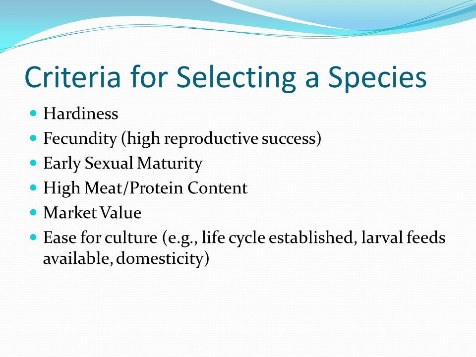 Criteria for Selecting a Species Hardiness Fecundity (high reproductive success) Early Sexual Maturity High Meat/Protein Content Market Value Ease for culture (e.g., life cycle established, larval feeds available, domesticity)