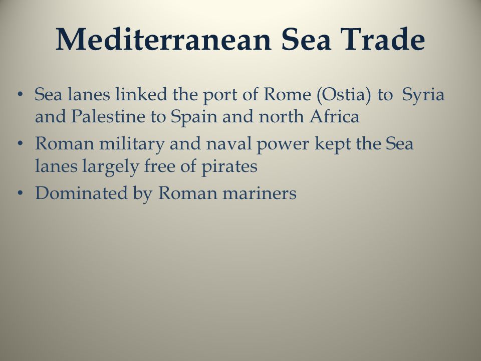 Mediterranean Sea Trade Sea lanes linked the port of Rome (Ostia) to Syria and Palestine to Spain and north Africa Roman military and naval power kept the Sea lanes largely free of pirates Dominated by Roman mariners