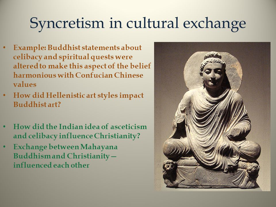 Syncretism in cultural exchange Example: Buddhist statements about celibacy and spiritual quests were altered to make this aspect of the belief harmonious with Confucian Chinese values How did Hellenistic art styles impact Buddhist art.