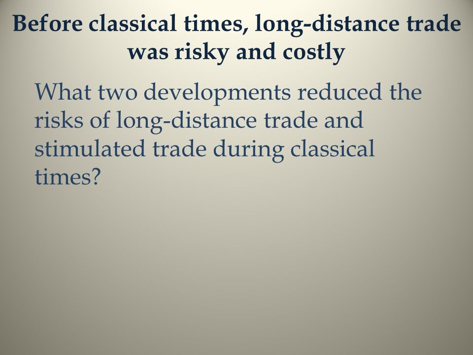 Before classical times, long-distance trade was risky and costly What two developments reduced the risks of long-distance trade and stimulated trade during classical times?