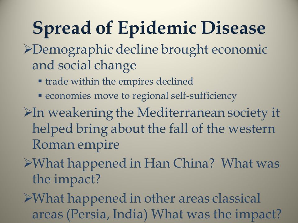 Spread of Epidemic Disease  Demographic decline brought economic and social change  trade within the empires declined  economies move to regional self-sufficiency  In weakening the Mediterranean society it helped bring about the fall of the western Roman empire  What happened in Han China.