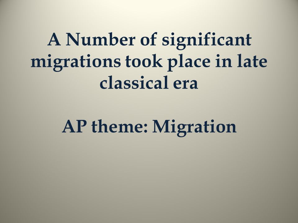 A Number of significant migrations took place in late classical era AP theme: Migration