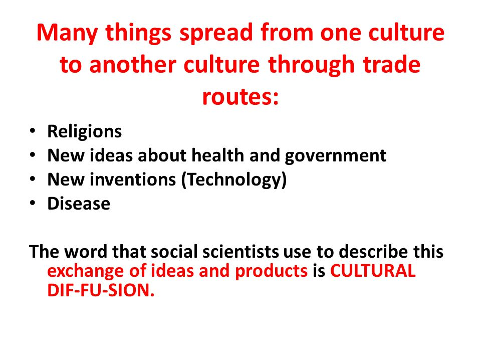Many things spread from one culture to another culture through trade routes: Religions New ideas about health and government New inventions (Technology) Disease The word that social scientists use to describe this exchange of ideas and products is CULTURAL DIF-FU-SION.