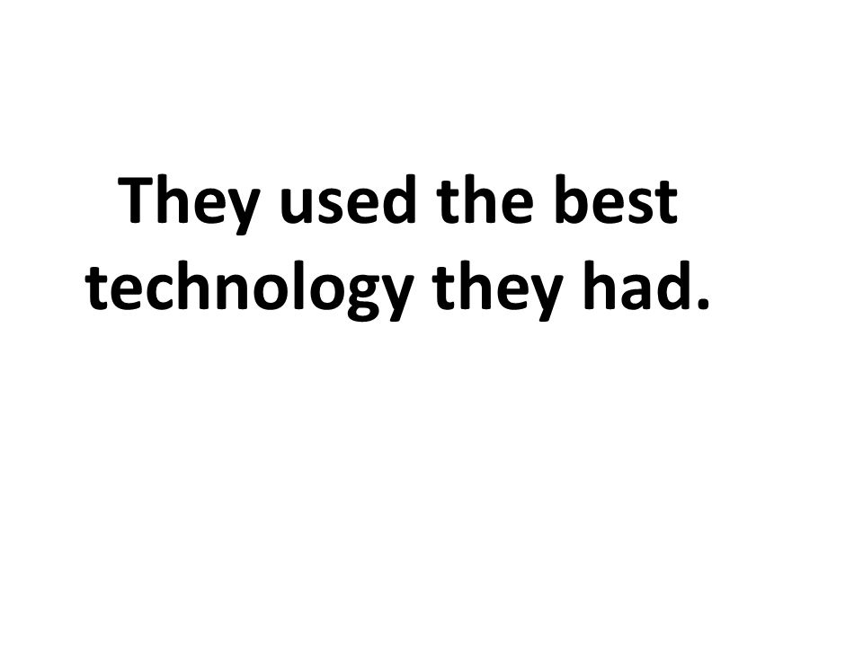 They used the best technology they had.