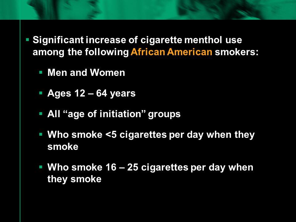  Significant increase of cigarette menthol use among the following African American smokers:  Men and Women  Ages 12 – 64 years  All age of initiation groups  Who smoke <5 cigarettes per day when they smoke  Who smoke 16 – 25 cigarettes per day when they smoke