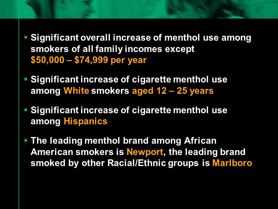  Significant overall increase of menthol use among smokers of all family incomes except $50,000 – $74,999 per year  Significant increase of cigarette menthol use among White smokers aged 12 – 25 years  Significant increase of cigarette menthol use among Hispanics  The leading menthol brand among African American smokers is Newport, the leading brand smoked by other Racial/Ethnic groups is Marlboro