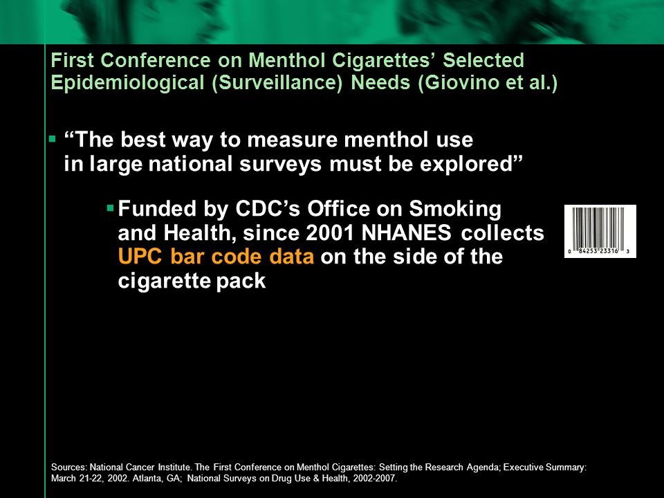 First Conference on Menthol Cigarettes' Selected Epidemiological (Surveillance) Needs (Giovino et al.)  The best way to measure menthol use in large national surveys must be explored  Funded by CDC's Office on Smoking and Health, since 2001 NHANES collects UPC bar code data on the side of the cigarette pack Sources: National Cancer Institute.
