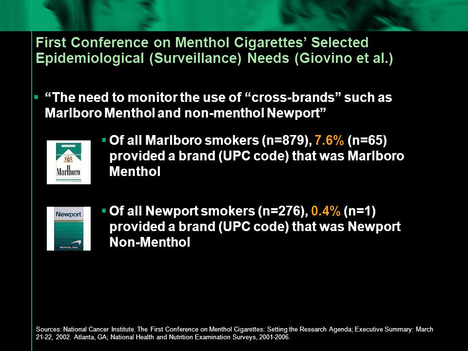  The need to monitor the use of cross-brands such as Marlboro Menthol and non-menthol Newport  Of all Marlboro smokers (n=879), 7.6% (n=65) provided a brand (UPC code) that was Marlboro Menthol  Of all Newport smokers (n=276), 0.4% (n=1) provided a brand (UPC code) that was Newport Non-Menthol Sources: National Cancer Institute.