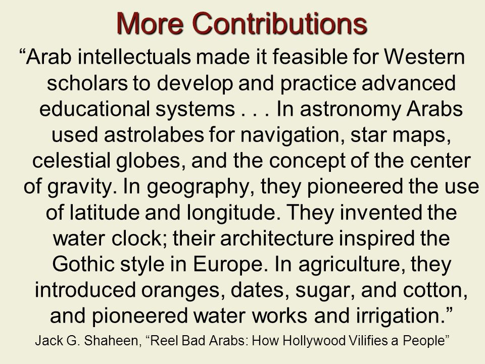 More Contributions Arab intellectuals made it feasible for Western scholars to develop and practice advanced educational systems...