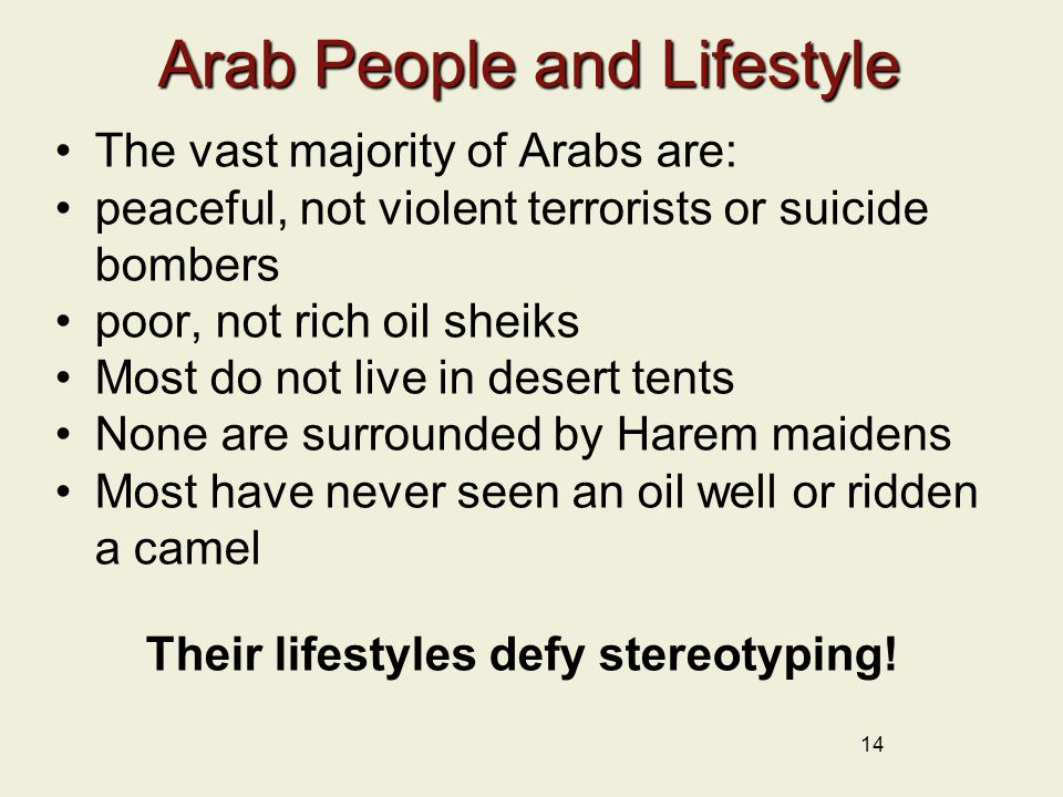 Arab People and Lifestyle The vast majority of Arabs are: peaceful, not violent terrorists or suicide bombers poor, not rich oil sheiks Most do not live in desert tents None are surrounded by Harem maidens Most have never seen an oil well or ridden a camel Their lifestyles defy stereotyping.