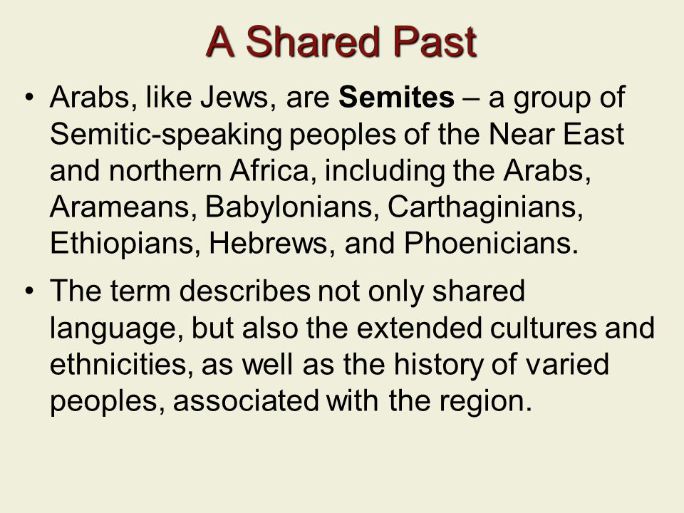 A Shared Past Arabs, like Jews, are Semites – a group of Semitic-speaking peoples of the Near East and northern Africa, including the Arabs, Arameans, Babylonians, Carthaginians, Ethiopians, Hebrews, and Phoenicians.
