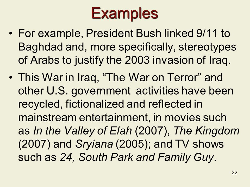 Examples For example, President Bush linked 9/11 to Baghdad and, more specifically, stereotypes of Arabs to justify the 2003 invasion of Iraq.