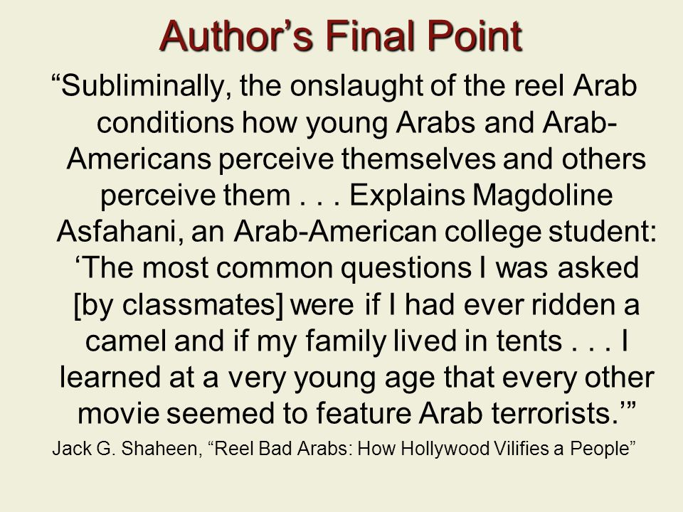 Author's Final Point Subliminally, the onslaught of the reel Arab conditions how young Arabs and Arab- Americans perceive themselves and others perceive them...