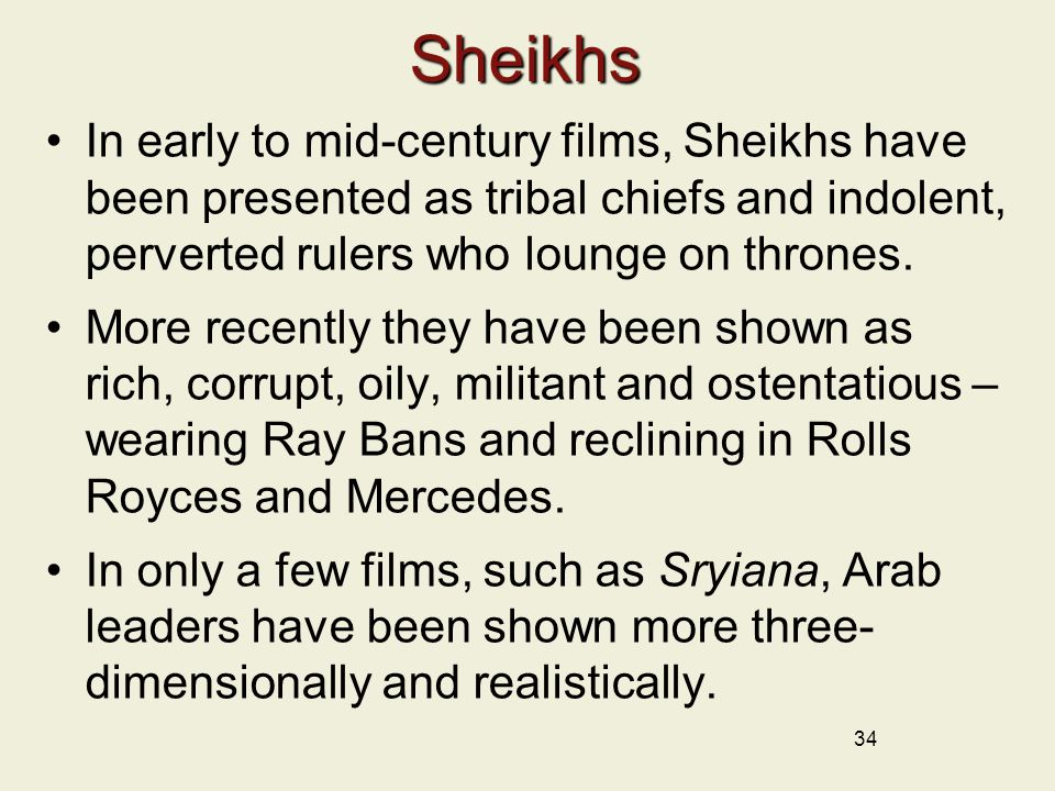 Sheikhs In early to mid-century films, Sheikhs have been presented as tribal chiefs and indolent, perverted rulers who lounge on thrones.